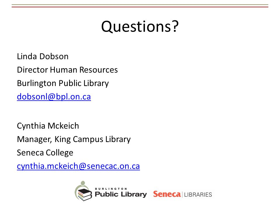 Questions? Linda Dobson Director Human Resources Burlington Public Library dobsonl@bpl.on.ca Cynthia Mckeich Manager, King Campus Library Seneca Colle
