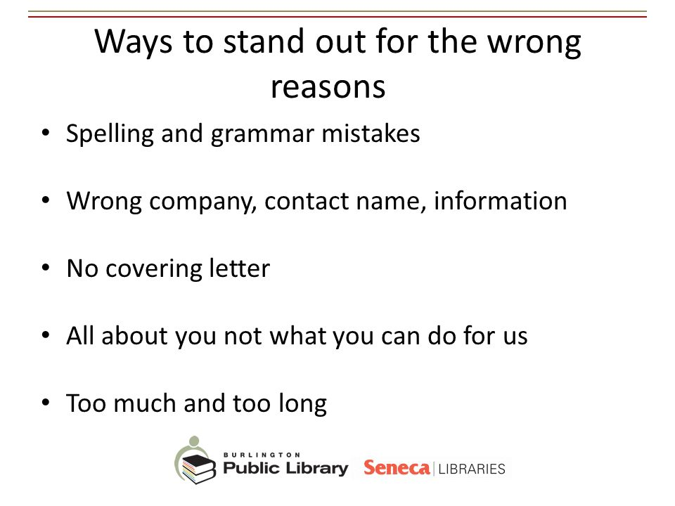 Ways to stand out for the wrong reasons Spelling and grammar mistakes Wrong company, contact name, information No covering letter All about you not wh