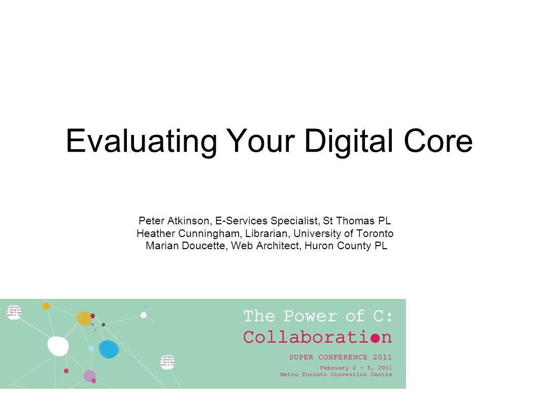 Evaluating Your Digital Core Peter Atkinson, E-Services Specialist, St Thomas PL Heather Cunningham, Librarian, University of Toronto Marian Doucette, Web Architect, Huron County PL