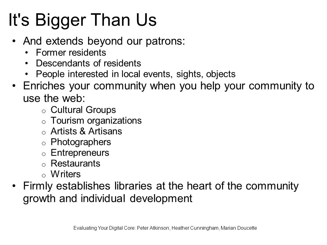 It s Bigger Than Us And extends beyond our patrons: Former residents Descendants of residents People interested in local events, sights, objects Enriches your community when you help your community to use the web: o Cultural Groups o Tourism organizations o Artists & Artisans o Photographers o Entrepreneurs o Restaurants o Writers Firmly establishes libraries at the heart of the community growth and individual development Evaluating Your Digital Core: Peter Atkinson, Heather Cunningham, Marian Doucette