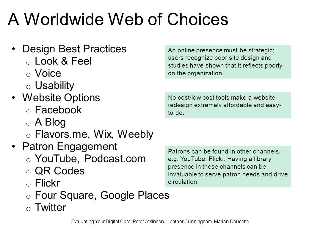 A Worldwide Web of Choices Design Best Practices o Look & Feel o Voice o Usability Website Options o Facebook o A Blog o Flavors.me, Wix, Weebly Patron Engagement o YouTube, Podcast.com o QR Codes o Flickr o Four Square, Google Places o Twitter Evaluating Your Digital Core: Peter Atkinson, Heather Cunningham, Marian Doucette An online presence must be strategic; users recognize poor site design and studies have shown that it reflects poorly on the organization.