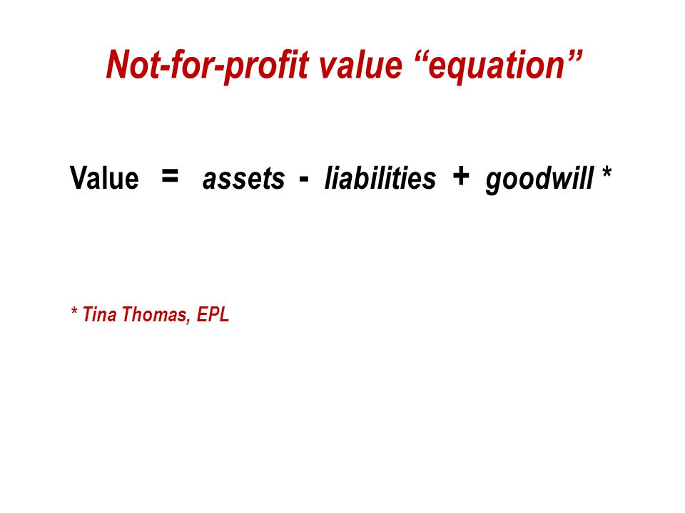 Not-for-profit value equation Value = assets - liabilities + goodwill * * Tina Thomas, EPL