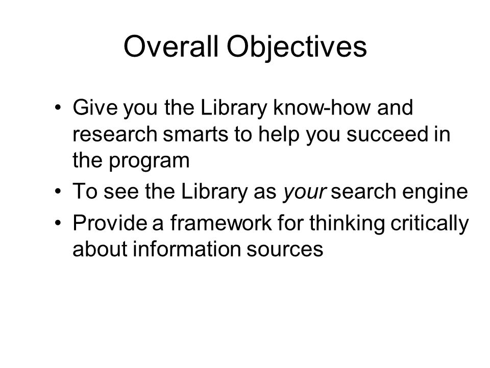Overall Objectives Give you the Library know-how and research smarts to help you succeed in the program To see the Library as your search engine Provide a framework for thinking critically about information sources
