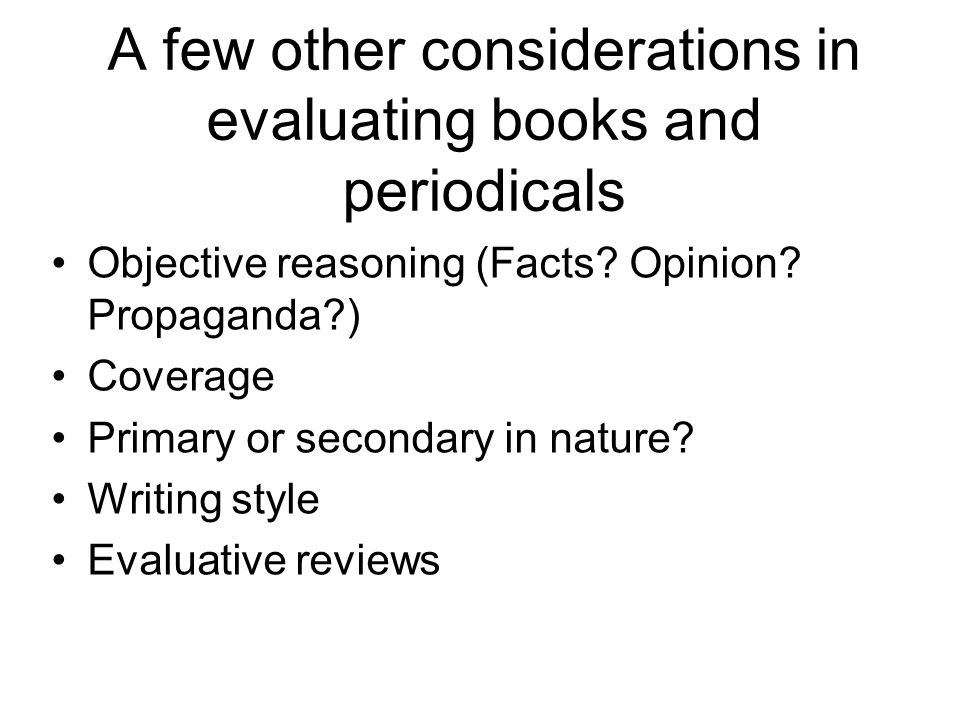 A few other considerations in evaluating books and periodicals Objective reasoning (Facts.