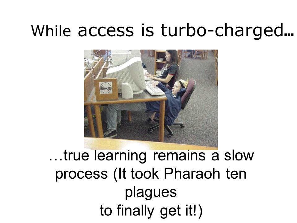 …true learning remains a slow process (It took Pharaoh ten plagues to finally get it!) While access is turbo-charged …