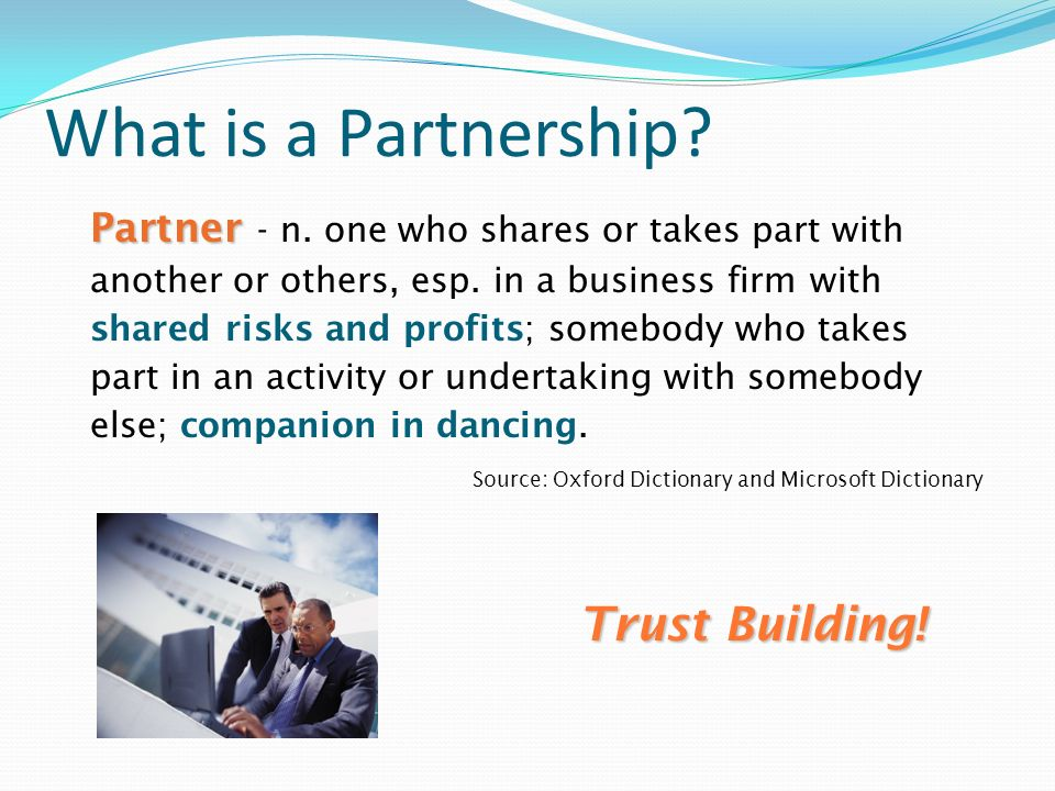 What is a Partnership? Partner Partner - n. one who shares or takes part with another or others, esp. in a business firm with shared risks and profits