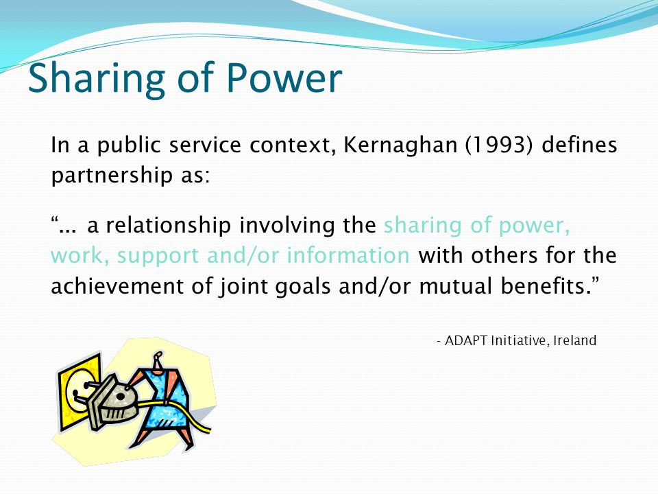 Sharing of Power In a public service context, Kernaghan (1993) defines partnership as:... a relationship involving the sharing of power, work, support