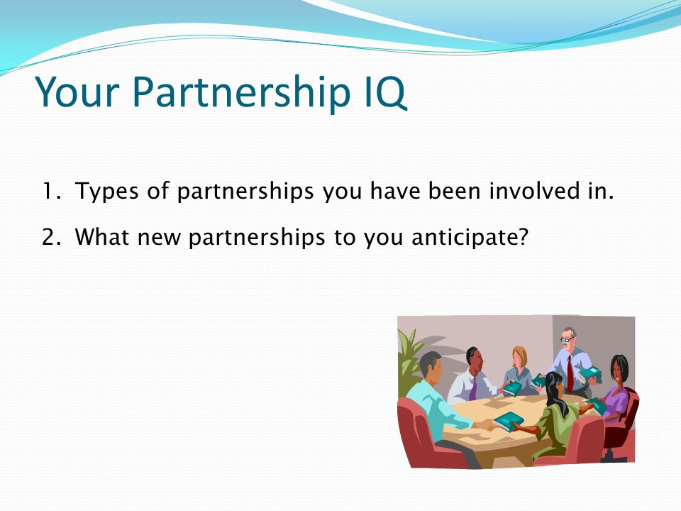 Your Partnership IQ 1.Types of partnerships you have been involved in. 2.What new partnerships to you anticipate?