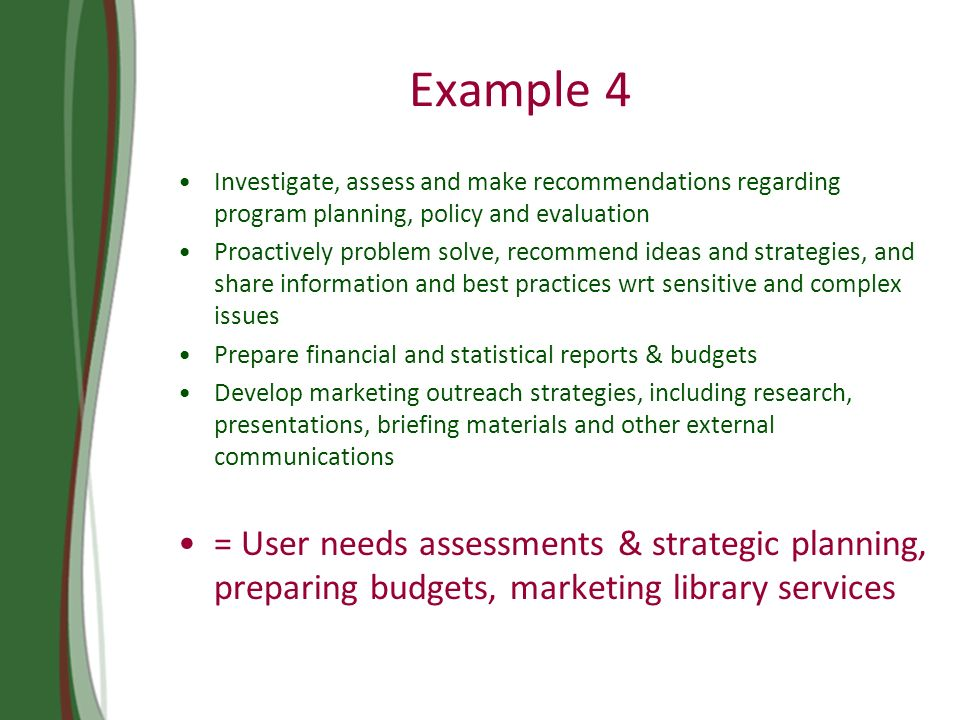 Example 4 Investigate, assess and make recommendations regarding program planning, policy and evaluation Proactively problem solve, recommend ideas and strategies, and share information and best practices wrt sensitive and complex issues Prepare financial and statistical reports & budgets Develop marketing outreach strategies, including research, presentations, briefing materials and other external communications = User needs assessments & strategic planning, preparing budgets, marketing library services