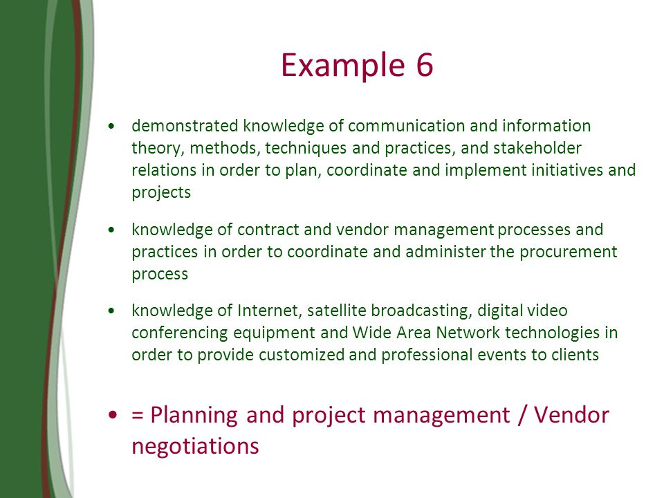Example 6 demonstrated knowledge of communication and information theory, methods, techniques and practices, and stakeholder relations in order to plan, coordinate and implement initiatives and projects knowledge of contract and vendor management processes and practices in order to coordinate and administer the procurement process knowledge of Internet, satellite broadcasting, digital video conferencing equipment and Wide Area Network technologies in order to provide customized and professional events to clients = Planning and project management / Vendor negotiations