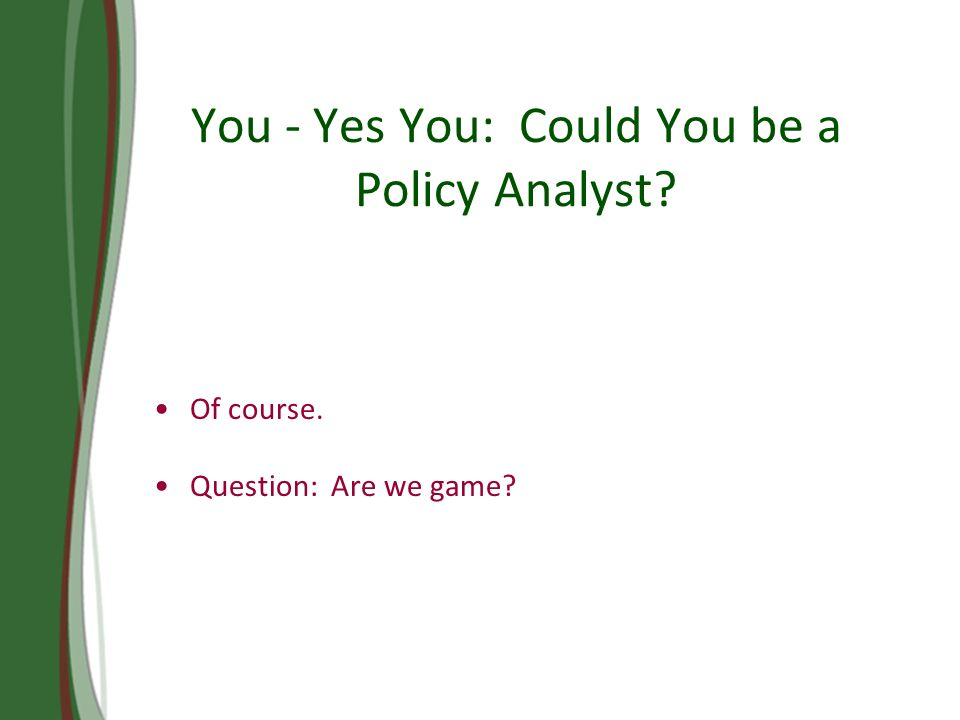 You - Yes You: Could You be a Policy Analyst Of course. Question: Are we game