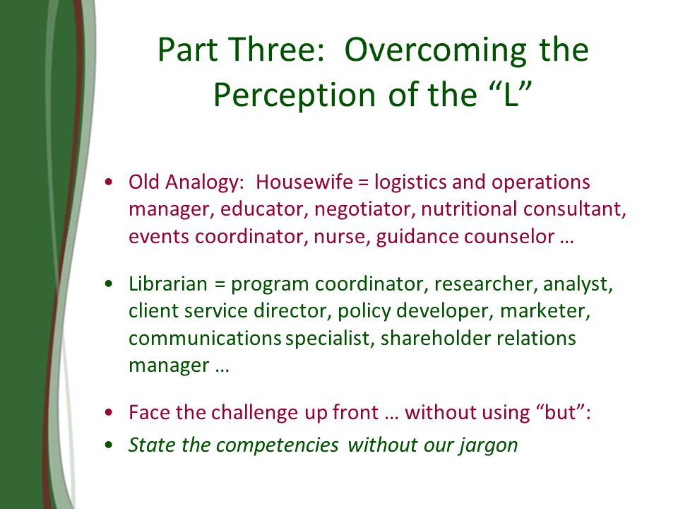Part Three: Overcoming the Perception of the L Old Analogy: Housewife = logistics and operations manager, educator, negotiator, nutritional consultant, events coordinator, nurse, guidance counselor … Librarian = program coordinator, researcher, analyst, client service director, policy developer, marketer, communications specialist, shareholder relations manager … Face the challenge up front … without using but: State the competencies without our jargon