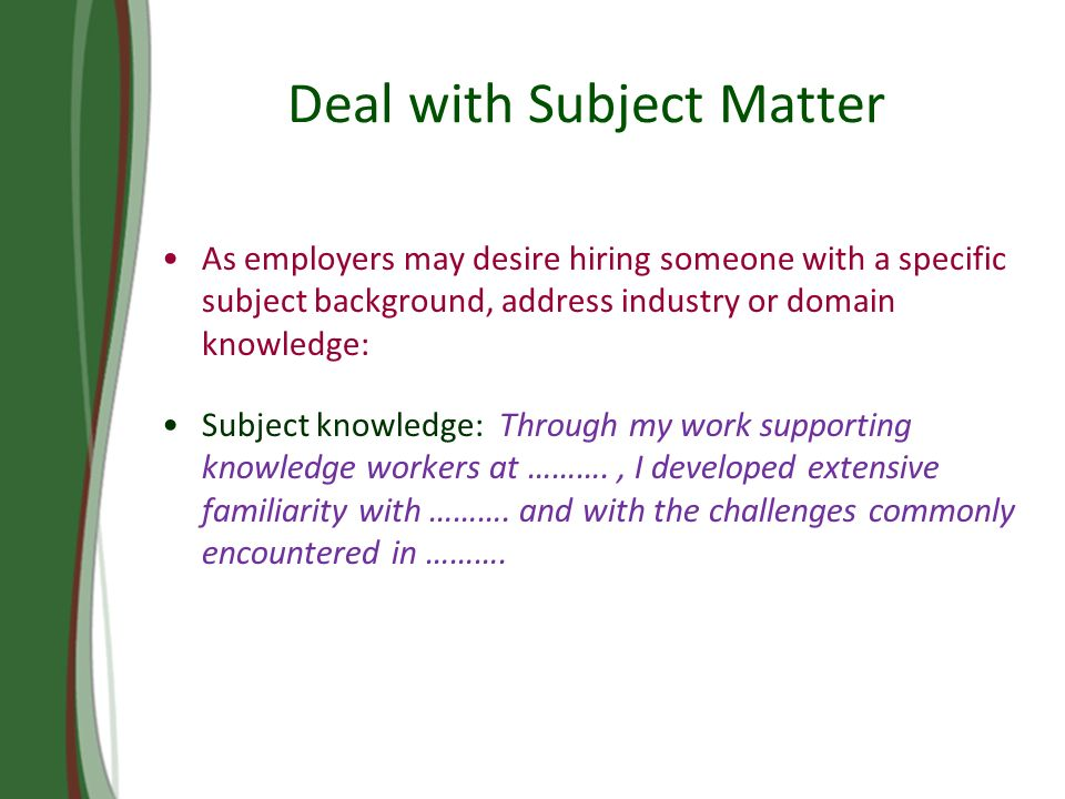 Deal with Subject Matter As employers may desire hiring someone with a specific subject background, address industry or domain knowledge: Subject knowledge: Through my work supporting knowledge workers at ………., I developed extensive familiarity with ……….