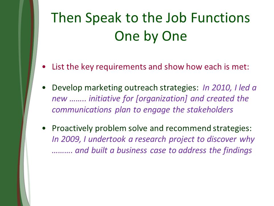 Then Speak to the Job Functions One by One List the key requirements and show how each is met: Develop marketing outreach strategies: In 2010, I led a new ……..