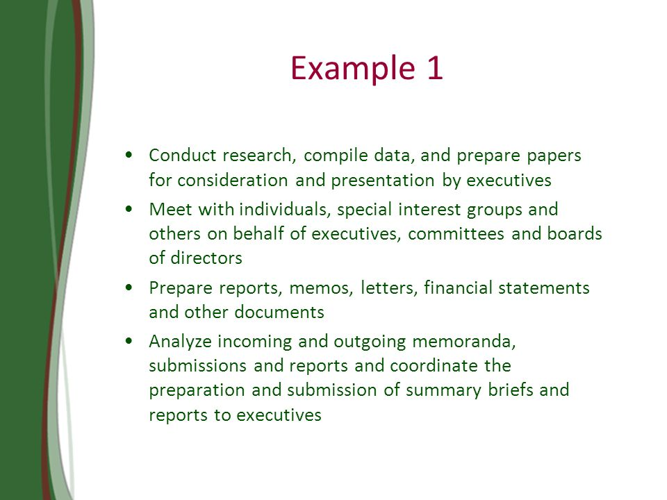 Example 1 Conduct research, compile data, and prepare papers for consideration and presentation by executives Meet with individuals, special interest groups and others on behalf of executives, committees and boards of directors Prepare reports, memos, letters, financial statements and other documents Analyze incoming and outgoing memoranda, submissions and reports and coordinate the preparation and submission of summary briefs and reports to executives CONDUCT RESEARCH, COMPILE DATA, AND PREPARE PAPERS FOR CONSIDERATION AND PRESENTATION BY EXECUTIVES PREPARE INVOICES, REPORTS, MEMOS, LETTERS, FINANCIAL STATEMENTS AND OTHER DOCUMENTS, USING WORD PROCESSING, SPREADSHEET, DATABASE, AND/OR PRESENTATION SOFTWARE ANALYZE INCOMING AND OUTGOING MEMORANDA, SUBMISSIONS AND REPORTS AND PREPARE AND CO-ORDINATE THE PREPARATION AND SUBMISSION OF SUMMARY BRIEFS AND REPORTS TO EXECUTIVES MEET WITH INDIVIDUALS, SPECIAL INTEREST GROUPS AND OTHERS ON BEHALF OF EXECUTIVES, COMMITTEES AND BOARDS OF DIRECTORS