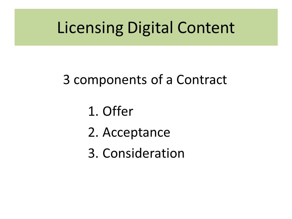 Licensing Digital Content 3 components of a Contract 1.Offer 2.Acceptance 3.Consideration