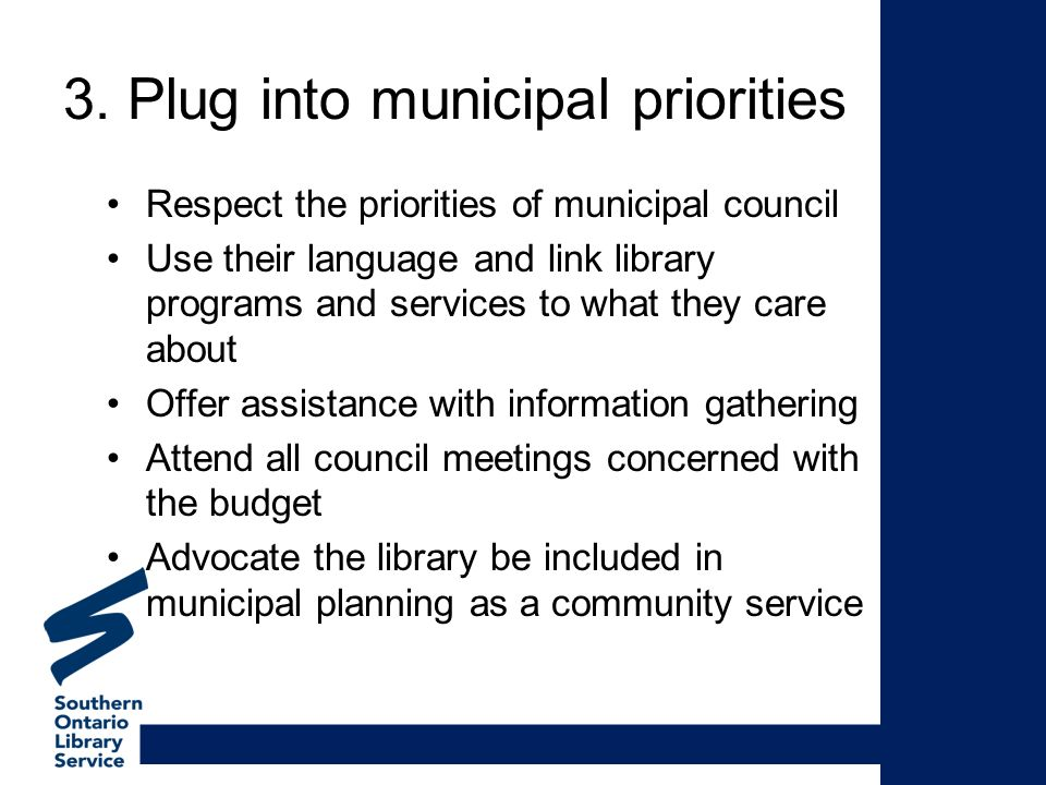 3. Plug into municipal priorities Respect the priorities of municipal council Use their language and link library programs and services to what they c