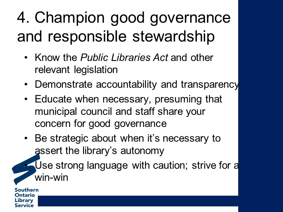 4. Champion good governance and responsible stewardship Know the Public Libraries Act and other relevant legislation Demonstrate accountability and tr