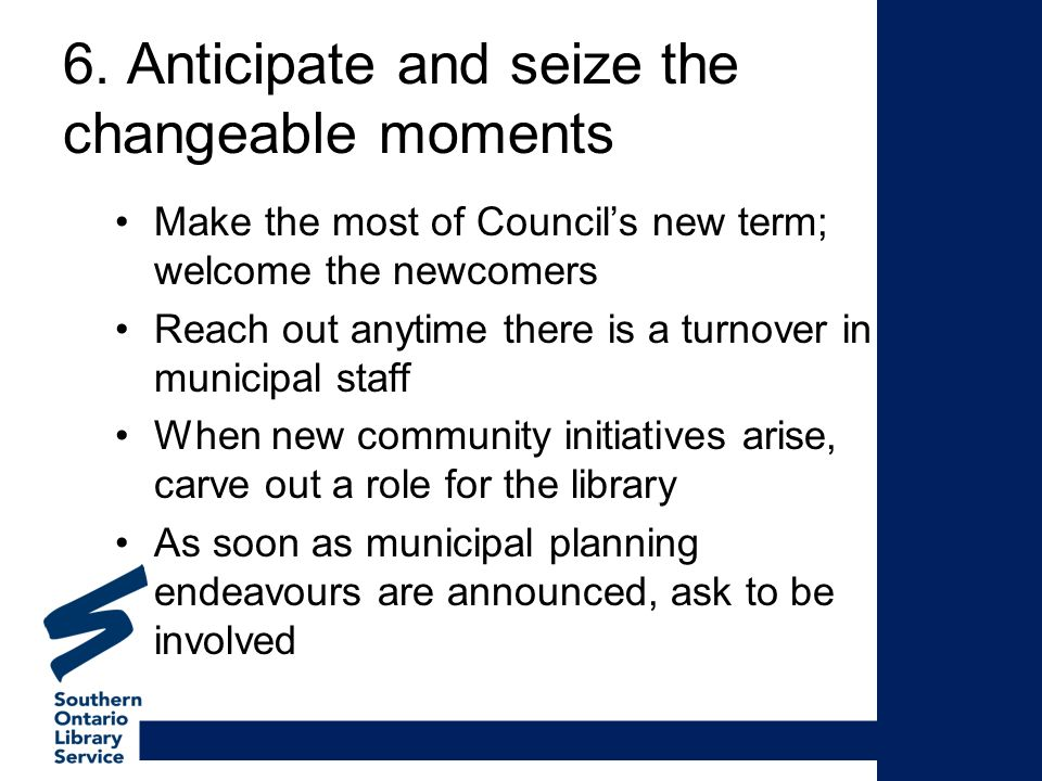 6. Anticipate and seize the changeable moments Make the most of Councils new term; welcome the newcomers Reach out anytime there is a turnover in muni