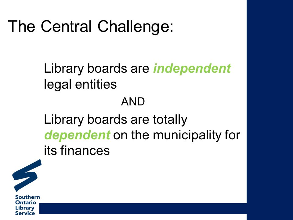 The Central Challenge: Library boards are independent legal entities AND Library boards are totally dependent on the municipality for its finances