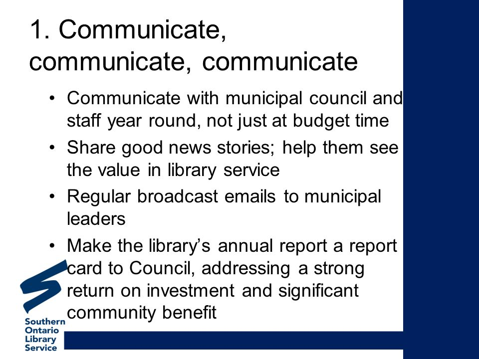 1. Communicate, communicate, communicate Communicate with municipal council and staff year round, not just at budget time Share good news stories; hel