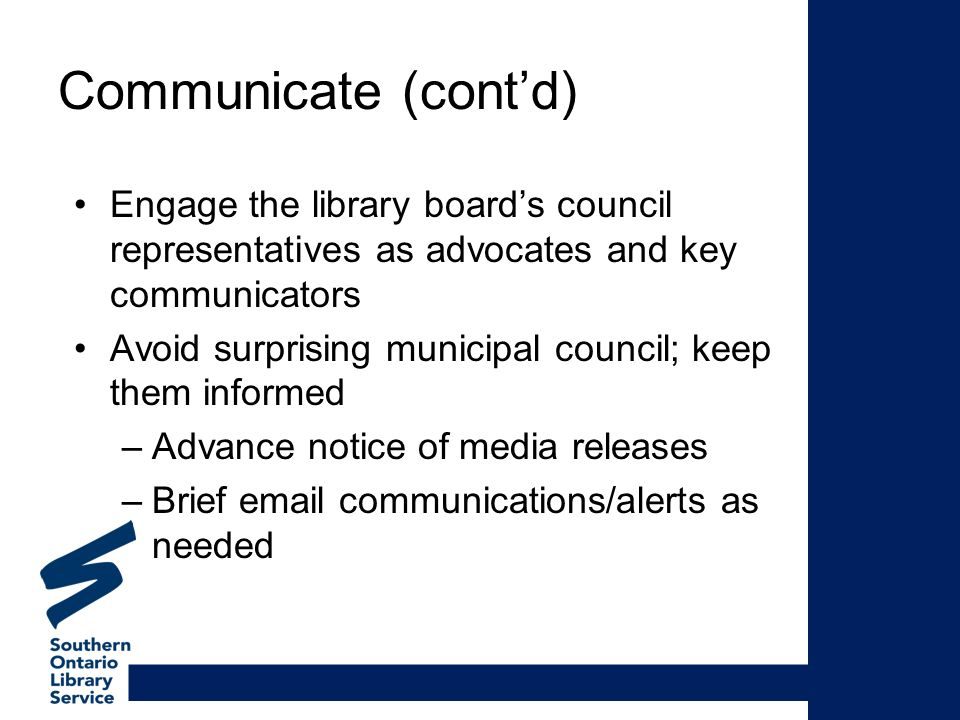Communicate (contd) Engage the library boards council representatives as advocates and key communicators Avoid surprising municipal council; keep them informed –Advance notice of media releases –Brief  communications/alerts as needed