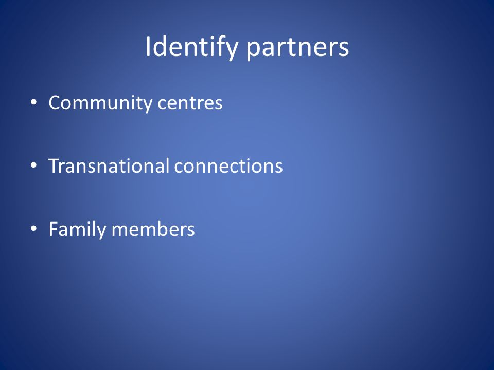 Identify partners Community centres Transnational connections Family members
