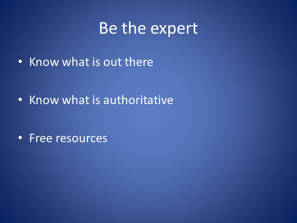 Be the expert Know what is out there Know what is authoritative Free resources