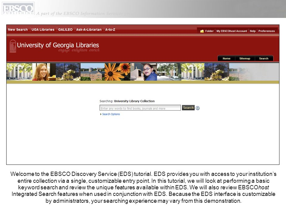 Welcome to the EBSCO Discovery Service (EDS) tutorial. EDS provides you with access to your institutions entire collection via a single, customizable