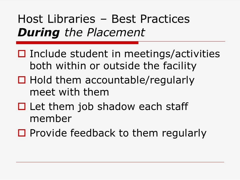 Host Libraries – Best Practices During the Placement Include student in meetings/activities both within or outside the facility Hold them accountable/regularly meet with them Let them job shadow each staff member Provide feedback to them regularly