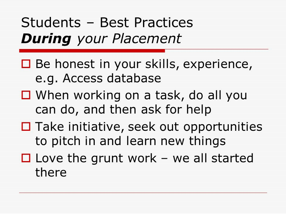 Students – Best Practices During your Placement Be honest in your skills, experience, e.g.