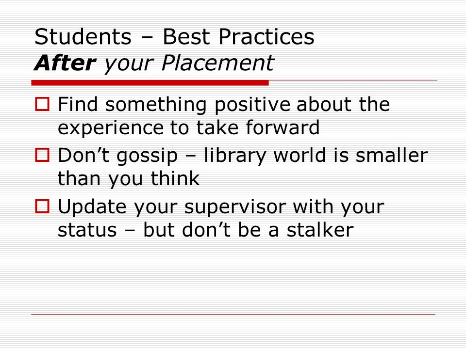 Students – Best Practices After your Placement Find something positive about the experience to take forward Dont gossip – library world is smaller than you think Update your supervisor with your status – but dont be a stalker