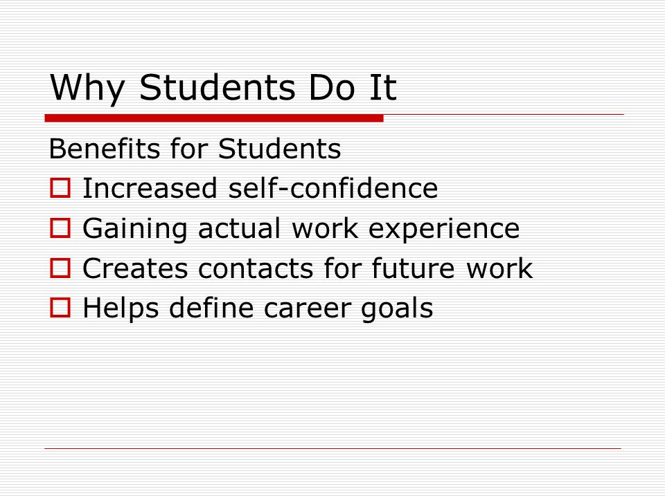 Why Students Do It Benefits for Students Increased self-confidence Gaining actual work experience Creates contacts for future work Helps define career goals