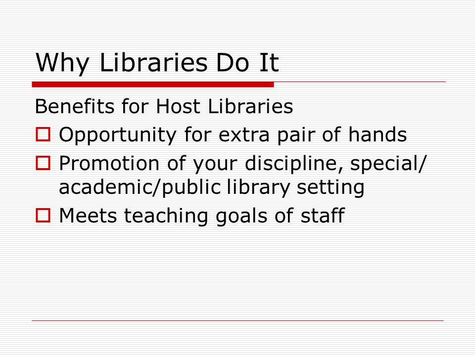 Why Libraries Do It Benefits for Host Libraries Opportunity for extra pair of hands Promotion of your discipline, special/ academic/public library setting Meets teaching goals of staff