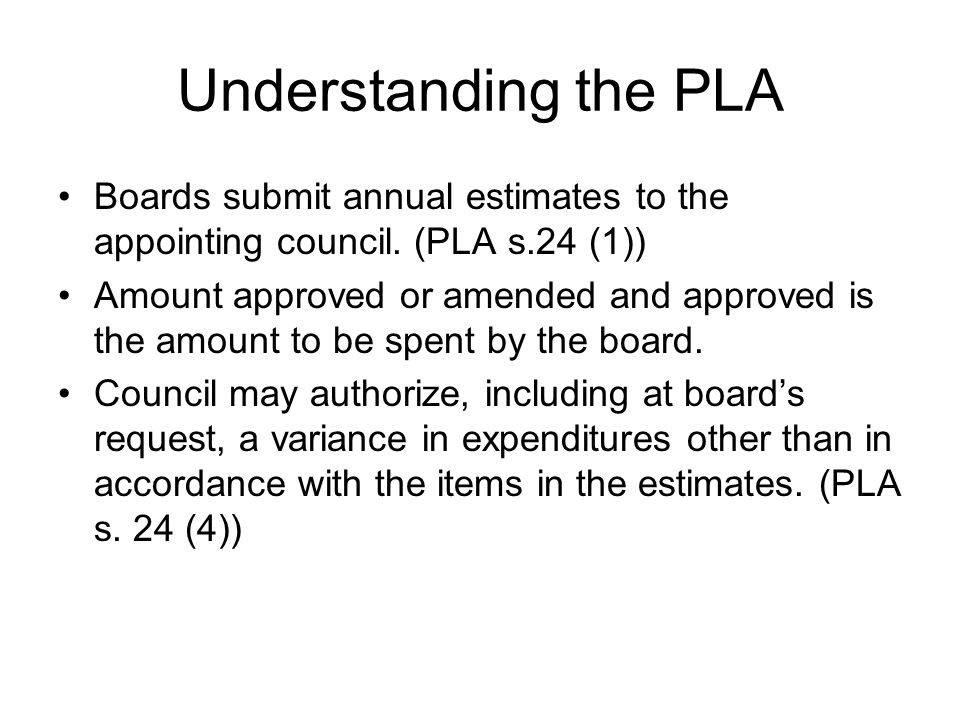 Understanding the PLA Boards submit annual estimates to the appointing council. (PLA s.24 (1)) Amount approved or amended and approved is the amount t