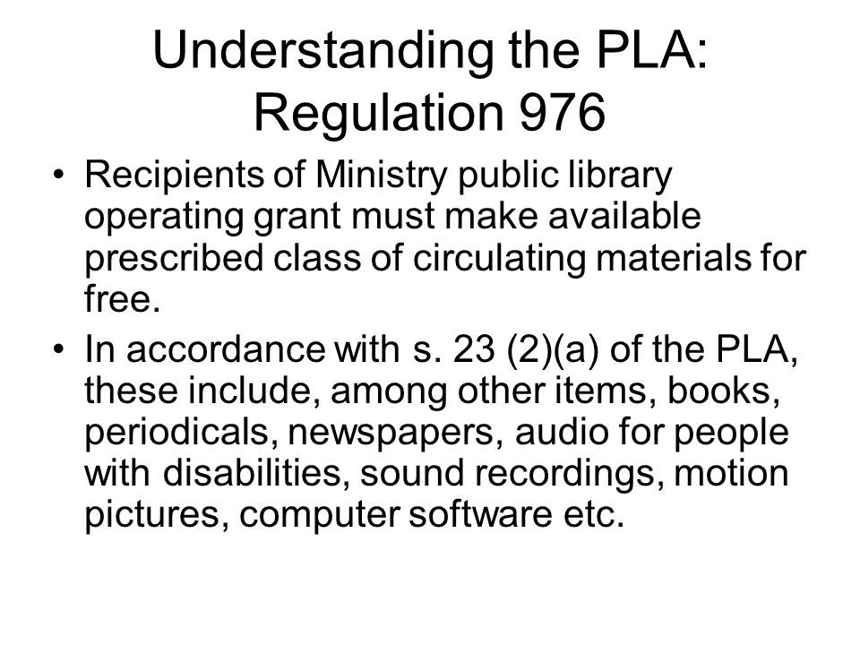Understanding the PLA: Regulation 976 Recipients of Ministry public library operating grant must make available prescribed class of circulating materials for free.