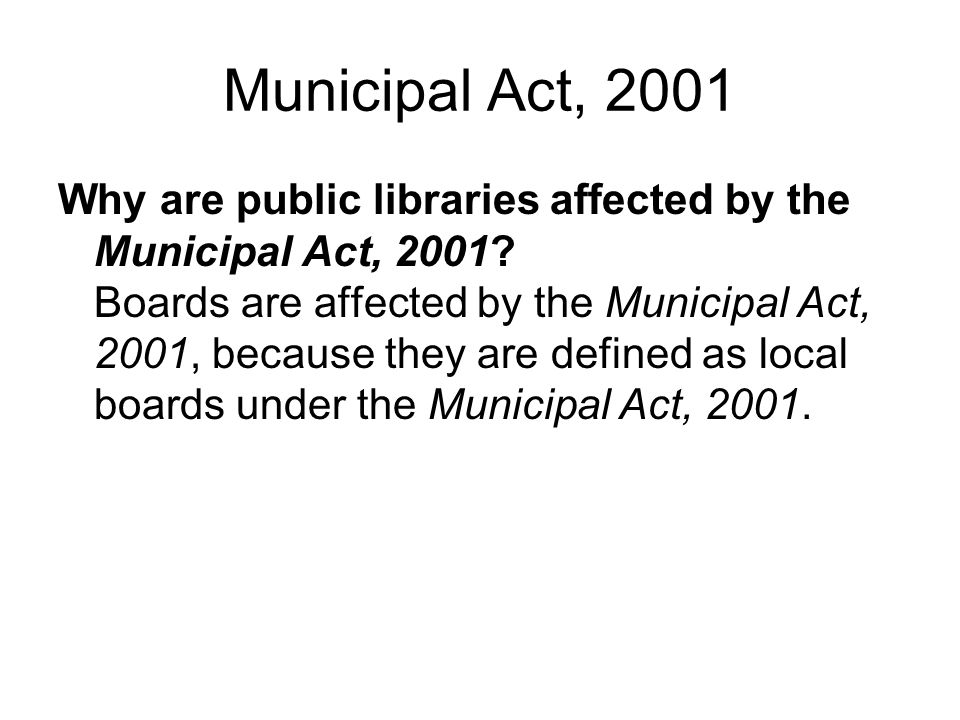Municipal Act, 2001 Why are public libraries affected by the Municipal Act, 2001? Boards are affected by the Municipal Act, 2001, because they are def