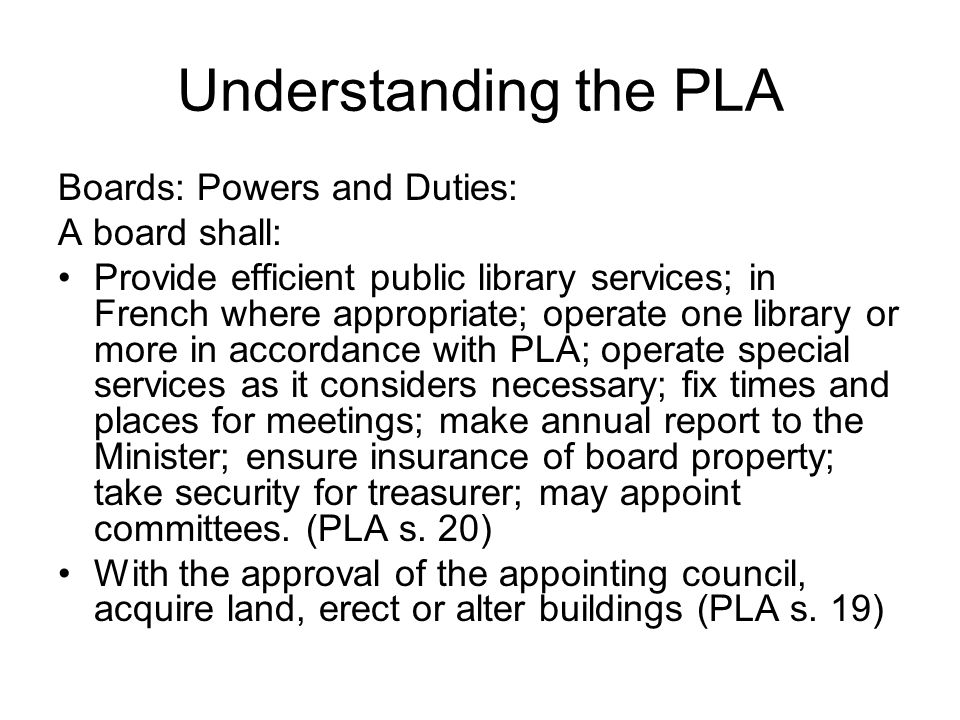 Understanding the PLA Boards: Powers and Duties: A board shall: Provide efficient public library services; in French where appropriate; operate one library or more in accordance with PLA; operate special services as it considers necessary; fix times and places for meetings; make annual report to the Minister; ensure insurance of board property; take security for treasurer; may appoint committees.