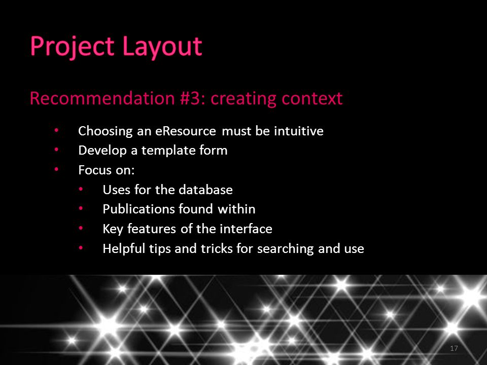 17 Recommendation #3: creating context Choosing an eResource must be intuitive Develop a template form Focus on: Uses for the database Publications fo