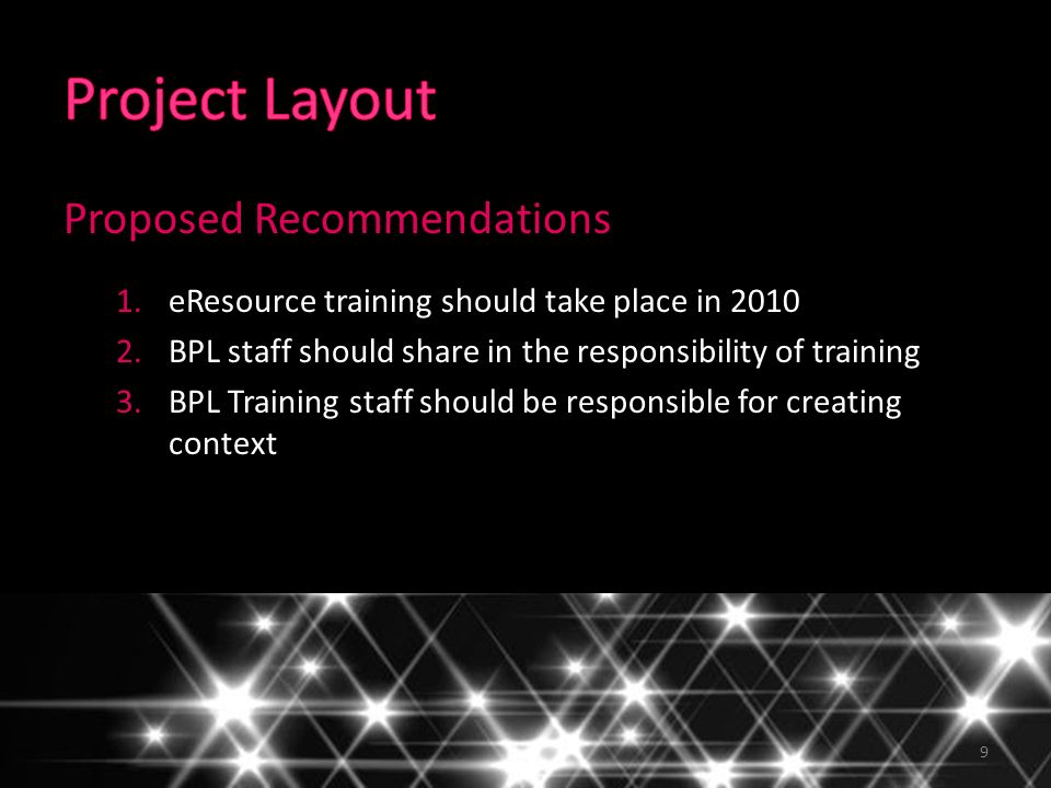 9 Proposed Recommendations 1.eResource training should take place in 2010 2.BPL staff should share in the responsibility of training 3.BPL Training staff should be responsible for creating context