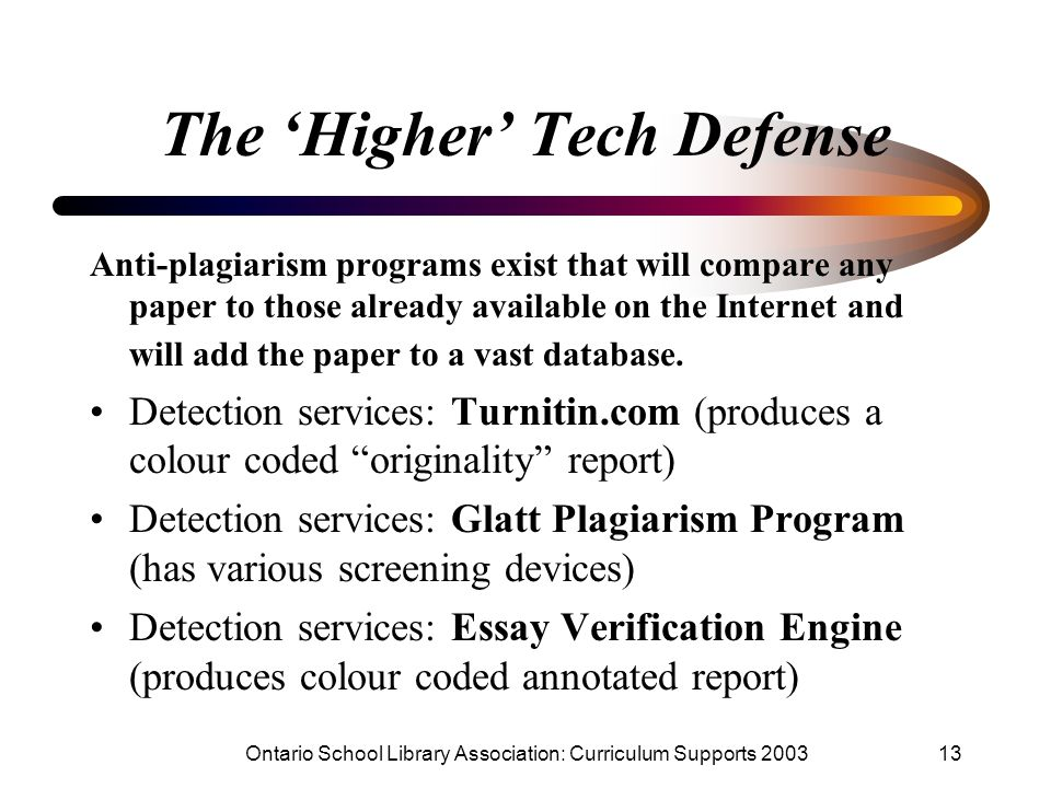 Ontario School Library Association: Curriculum Supports 200313 The Higher Tech Defense Anti-plagiarism programs exist that will compare any paper to t