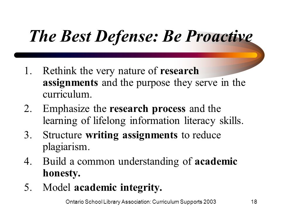 Ontario School Library Association: Curriculum Supports 200318 The Best Defense: Be Proactive 1.Rethink the very nature of research assignments and th
