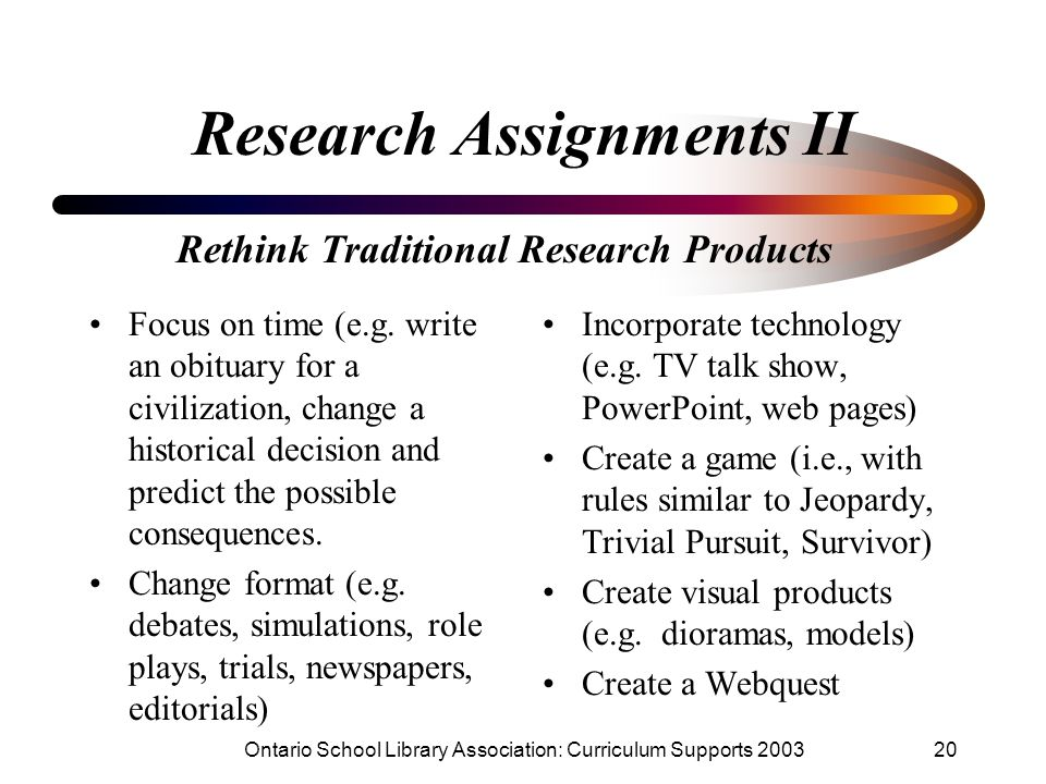 Ontario School Library Association: Curriculum Supports 200320 Research Assignments II Focus on time (e.g. write an obituary for a civilization, chang