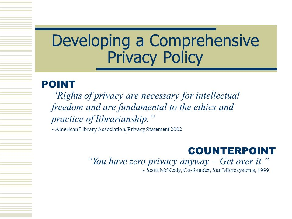 Developing a Comprehensive Privacy Policy Rights of privacy are necessary for intellectual freedom and are fundamental to the ethics and practice of l
