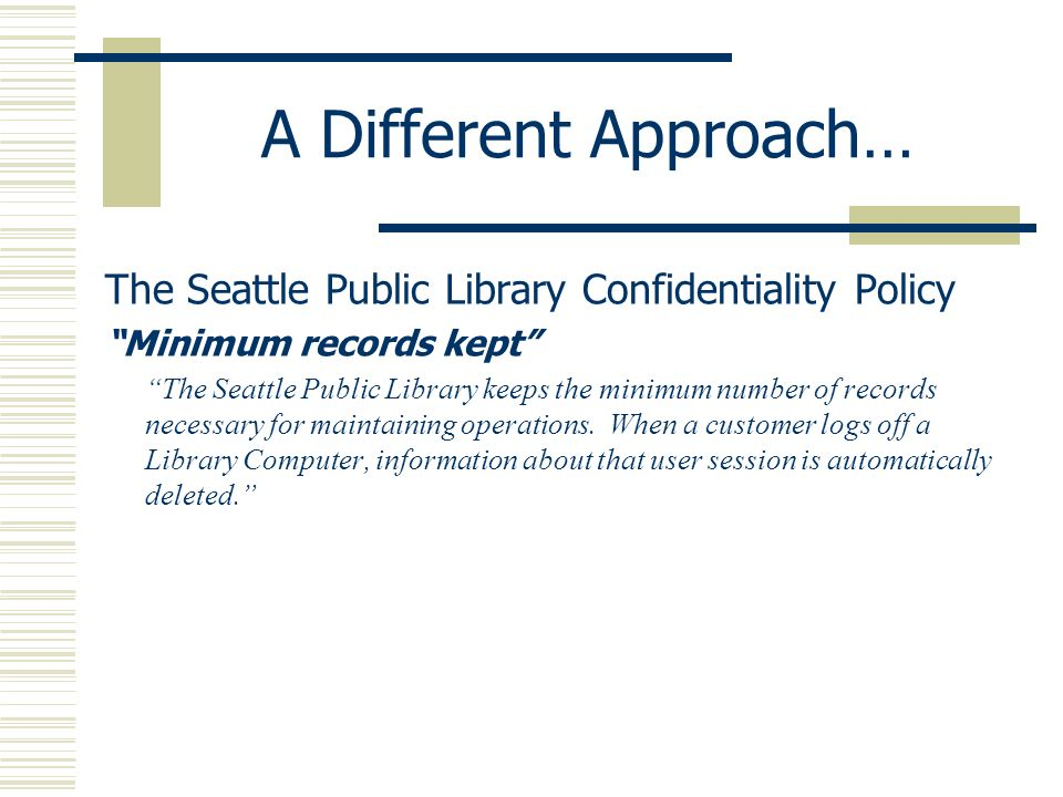 A Different Approach… The Seattle Public Library Confidentiality Policy Minimum records kept The Seattle Public Library keeps the minimum number of re