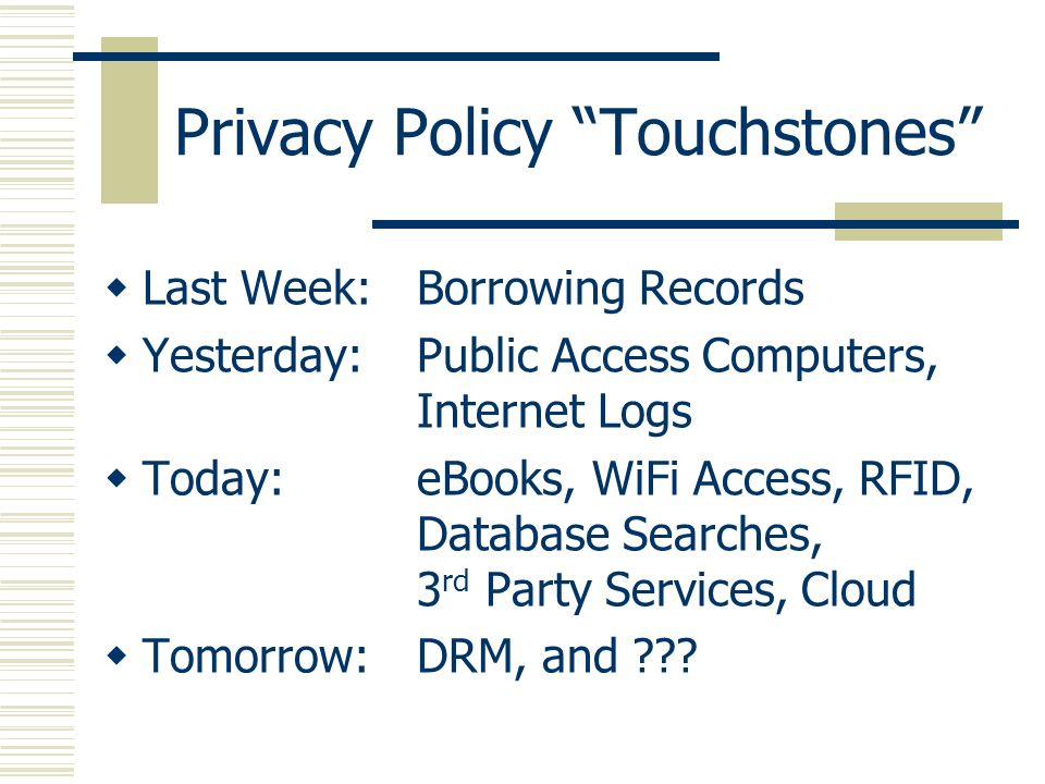 Privacy Policy Touchstones Last Week:Borrowing Records Yesterday:Public Access Computers, Internet Logs Today:eBooks, WiFi Access, RFID, Database Sear