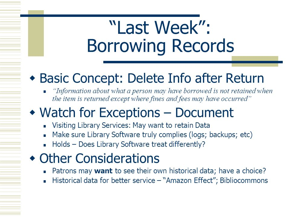 Last Week: Borrowing Records Basic Concept: Delete Info after Return Information about what a person may have borrowed is not retained when the item i