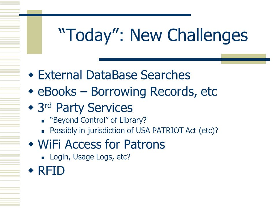 Today: New Challenges External DataBase Searches eBooks – Borrowing Records, etc 3 rd Party Services Beyond Control of Library? Possibly in jurisdicti
