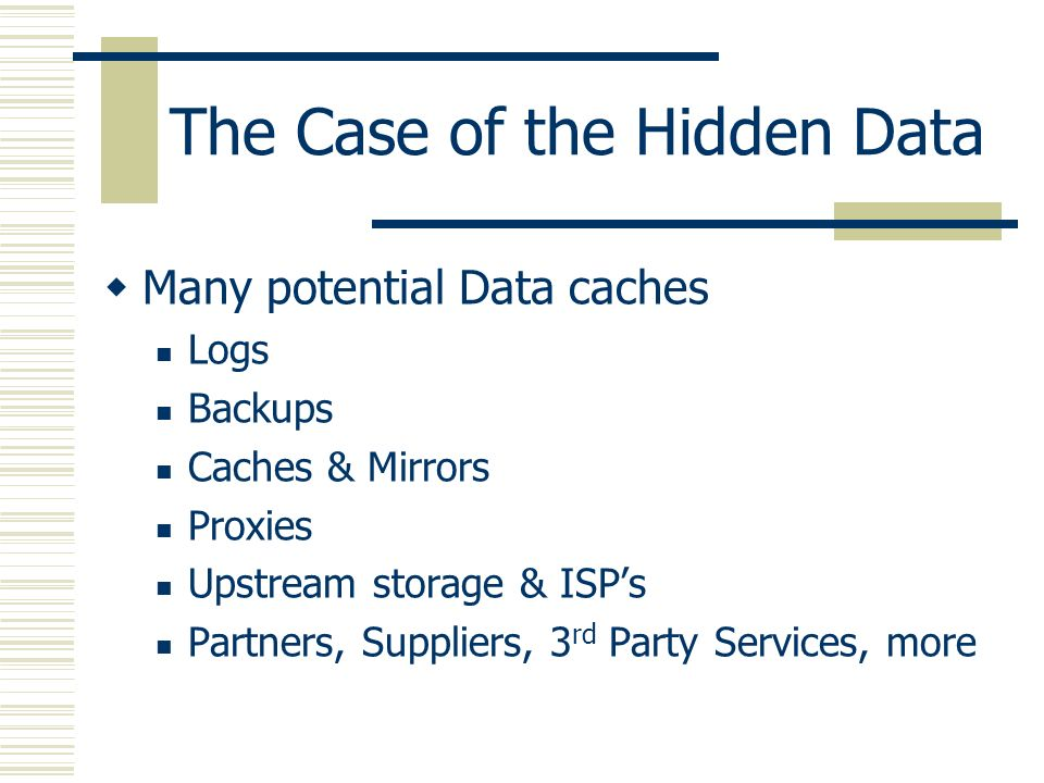 The Case of the Hidden Data Many potential Data caches Logs Backups Caches & Mirrors Proxies Upstream storage & ISPs Partners, Suppliers, 3 rd Party S
