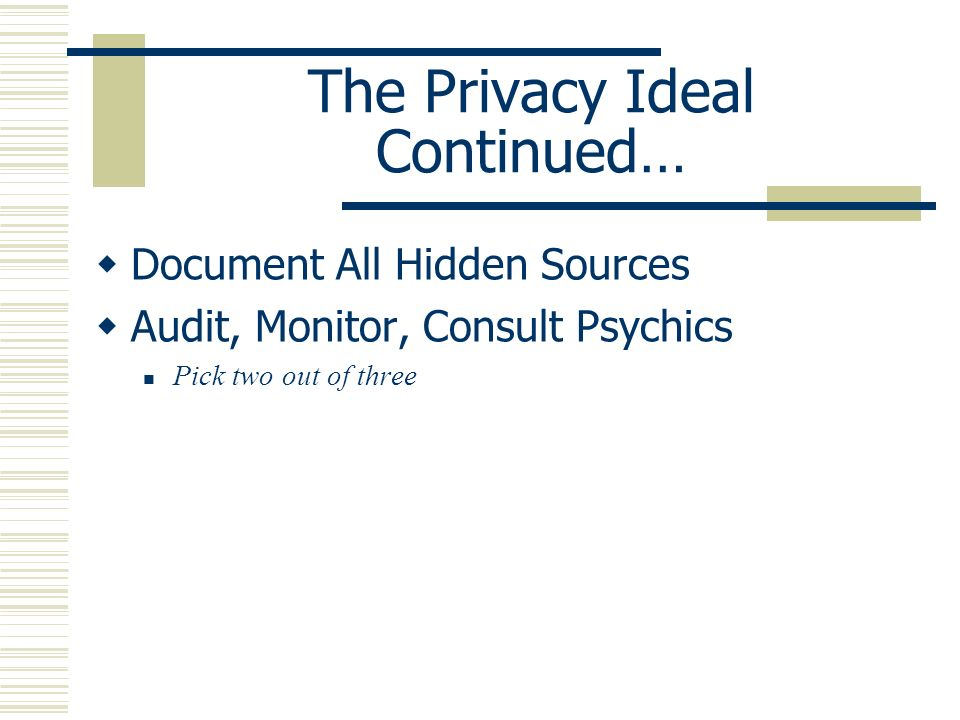 The Privacy Ideal Continued… Document All Hidden Sources Audit, Monitor, Consult Psychics Pick two out of three